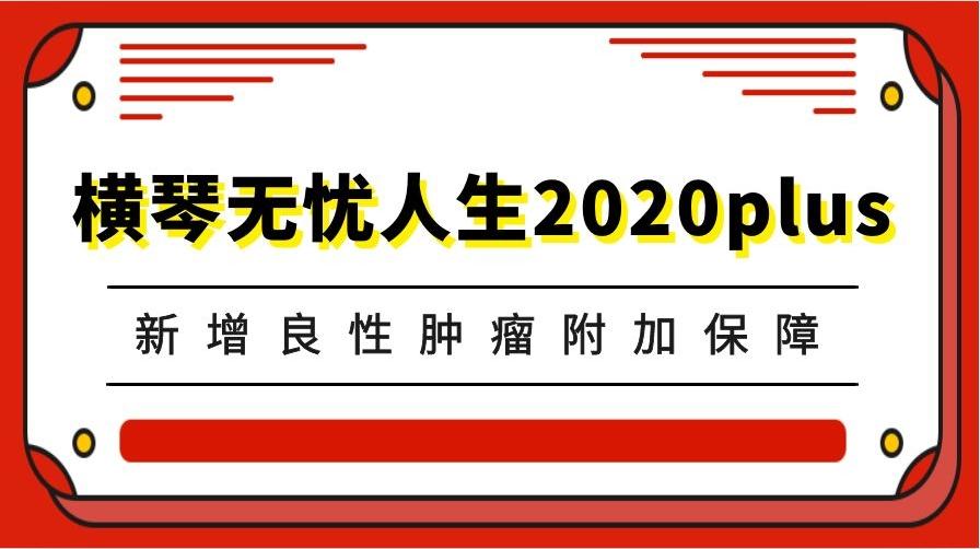 横琴无忧人生2020plus重疾险,携良性肿瘤保障再争性价比宝座!